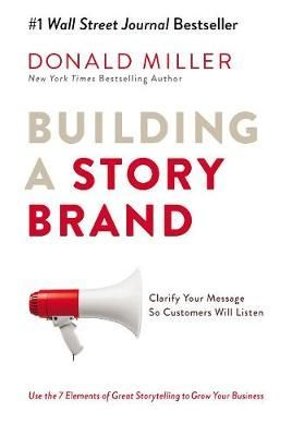 Building a story brand Clarify your message so customers will listen by Donald Miller