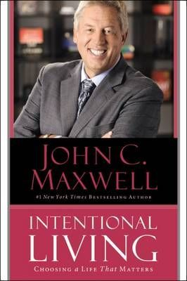 Intentional living: Choosing a life that matters by John C Maxwell